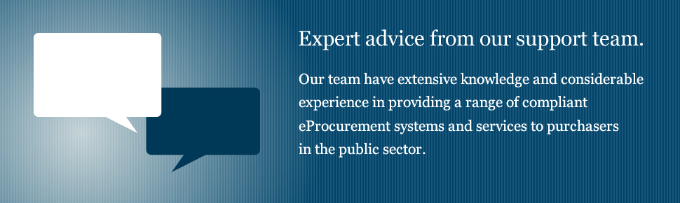 Expert advice from our support team - Our team have extensive knowledge and considerable experience in providing a range of compliant eProcurement systems and services to purchasers in the public sector.