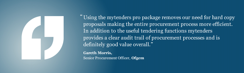 Using the mytenders pro package removes our need for hard copy proposals making the entire procurement process more efficient. In addition to the useful tendering functions mytenders provides a clear audit trail of procurement processes and is definitely good value overall. Gareth Morris, Senior Procurement Officer, Ofgem.